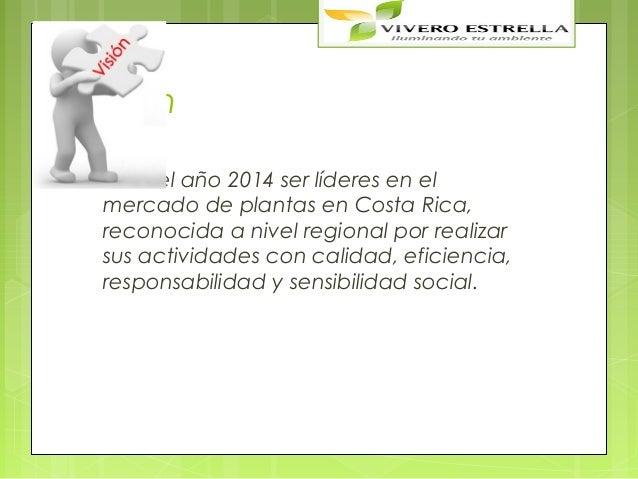 Visión Parael año 2014 ser líderes en el mercado de plantas en Costa Rica, reconocida a nivel regional por realizar sus a...