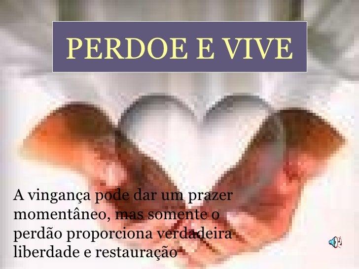 PERDOE E VIVE A vingança pode dar um prazer momentâneo, mas somente o perdão proporciona verdadeira liberdade e restauração