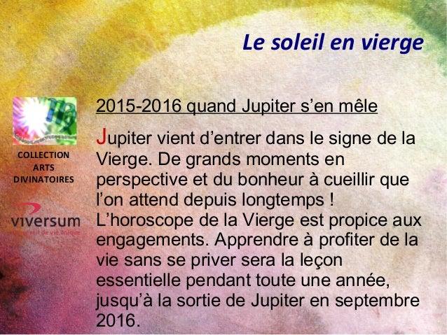 Le soleil en vierge 2015-2016 quand Jupiter s'en mêle Jupiter vient d'entrer dans le signe de la Vierge. De grands moments...