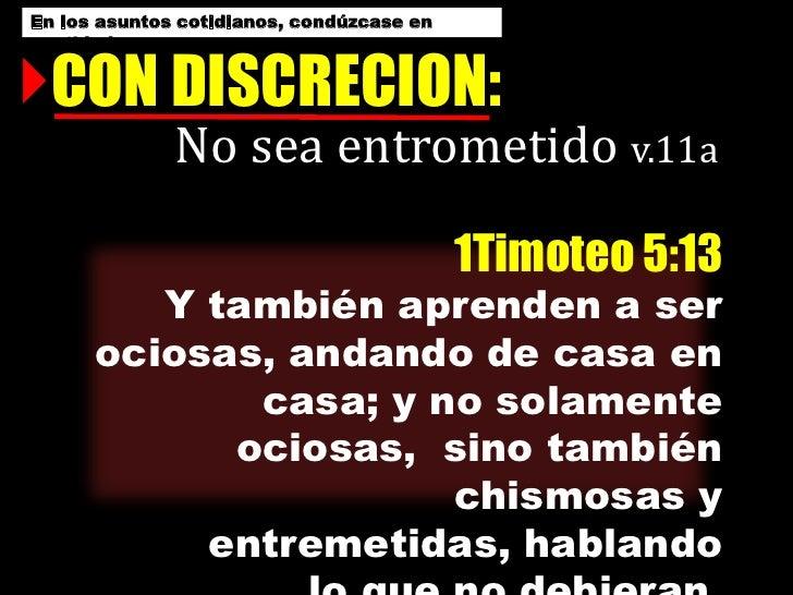En los asuntos cotidianos, condúzcase en santidad…<br />CON DISCRECION:<br />No sea entrometido v.11a<br />1Timoteo 5:13 Y...