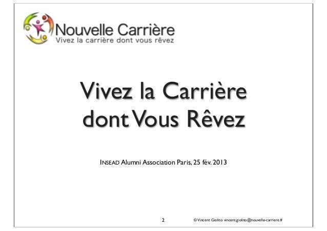 Vivez la Carrièredont Vous Rêvez  INSEAD Alumni Association Paris, 25 fév. 2013                       2           © Vincen...