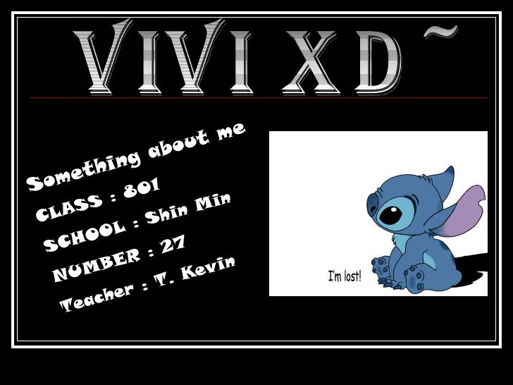 Vivi XD~ Something about me CLASS : 801 SCHOOL : Shin Min NUMBER : 27 Teacher : T. Kevin