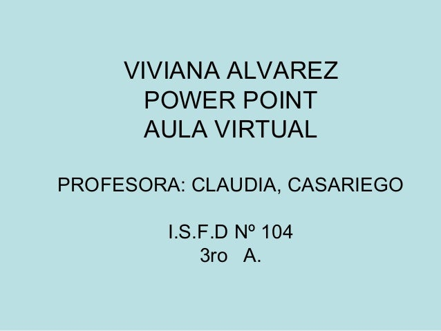 VIVIANA ALVAREZ  POWER POINT  AULA VIRTUAL  PROFESORA: CLAUDIA, CASARIEGO  I.S.F.D Nº 104  3ro A.