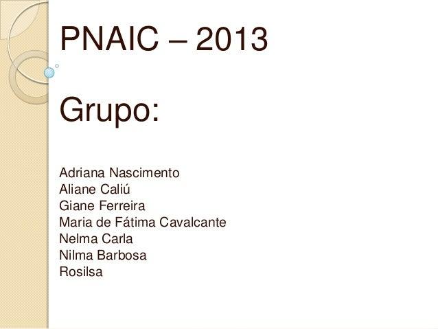 PNAIC – 2013 Grupo: Adriana Nascimento Aliane Caliú Giane Ferreira Maria de Fátima Cavalcante Nelma Carla Nilma Barbosa Ro...