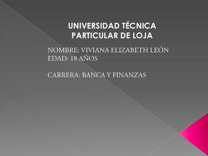 UNIVERSIDAD TÉCNICA PARTICULAR DE LOJA<br />NOMBRE: VIVIANA ELIZABETH LEÓN<br />EDAD: 18 AÑOS<br />CARRERA: BANCA Y FINANZ...