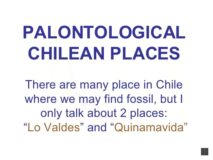 "PALONTOLOGICAL CHILEAN PLACES There are many place in Chile where we may find fossil, but I only talk about 2 places: "" Lo..."