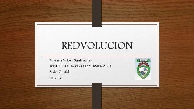 REDVOLUCION Viviana Veloza Santamaria INSTITUTO TECNICO DIVERSIFICADO Sede: Guafal ciclo IV