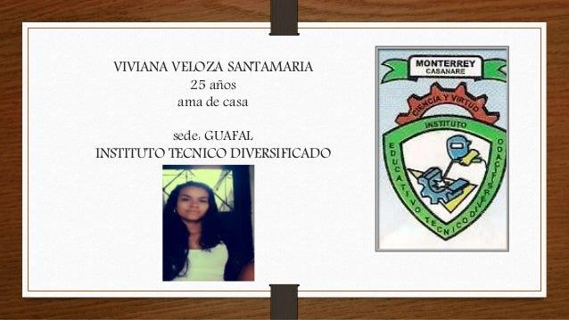 VIVIANA VELOZA SANTAMARIA 25 años ama de casa sede: GUAFAL INSTITUTO TECNICO DIVERSIFICADO
