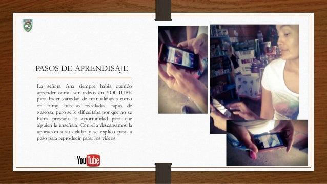 PASOS DE APRENDISAJE La señora Ana siempre había querido aprender como ver videos en YOUTUBE para hacer variedad de manual...