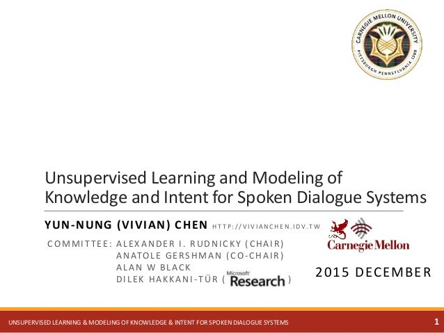 Unsupervised Learning and Modeling of Knowledge and Intent for Spoken Dialogue Systems YUN-NUNG (VIVIAN) CHEN H T T P : / ...