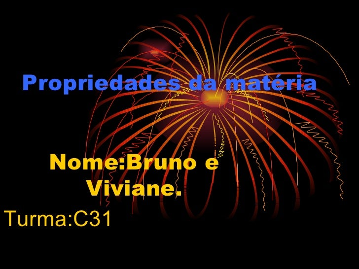 Propriedades da matéria Nome:Bruno e Viviane. Turma:C31