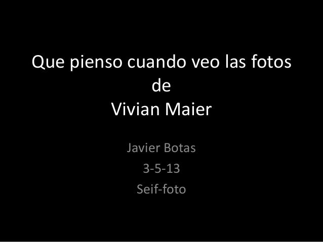 Que pienso cuando veo las fotosdeVivian MaierJavier Botas3-5-13Seif-foto