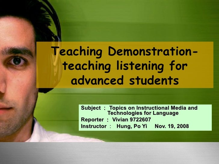 Teaching Demonstration- teaching listening for advanced students Subject : Topics on Instructional Media and    Technologi...