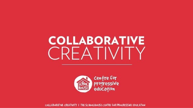 COLLABORATIVE CREATIVITY | THE SCHOOLHOUSE CENTRE FOR PROGRESSIVE EDUCATION COLLABORATIVE CREATIVITY