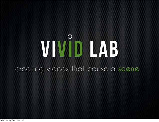 VIVID LAB creating videos that cause a scene Wednesday, October 9, 13
