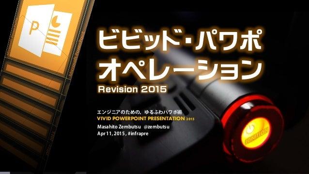 ビビッド・パワポ オペレーション Revision 2015 Masahito Zembutsu @zembutsu Apr 11, 2015 , #infrapre エンジニアのための、ゆるふわパワポ術 VIVID POWERPOINT PR...