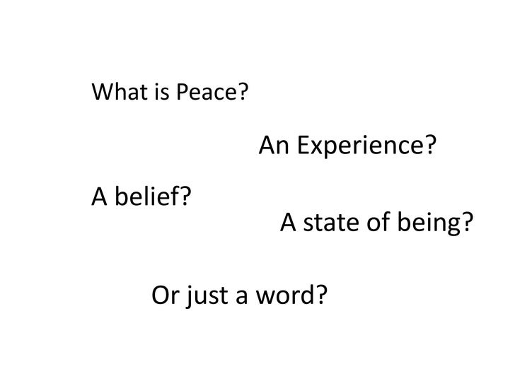 What is Peace?<br />An Experience?<br />A belief?<br />A state of being?<br />Or just a word?<br />