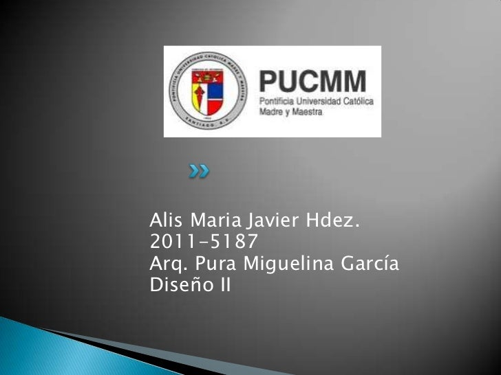 Alis Maria Javier Hdez.2011-5187Arq. Pura Miguelina GarcíaDiseño II