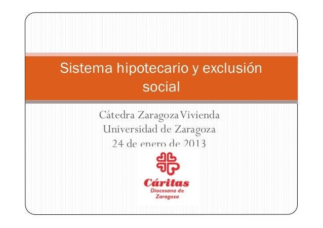 Sistema hipotecario y exclusión            social     Cátedra Zaragoza Vivienda      Universidad de Zaragoza       24 de e...