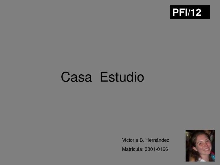 PFI/12Casa Estudio        Victoria B. Hernández        Matrícula: 3801-0166