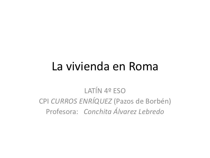 La vivienda en Roma             LATÍN 4º ESOCPI CURROS ENRÍQUEZ (Pazos de Borbén)  Profesora: Conchita Álvarez Lebredo