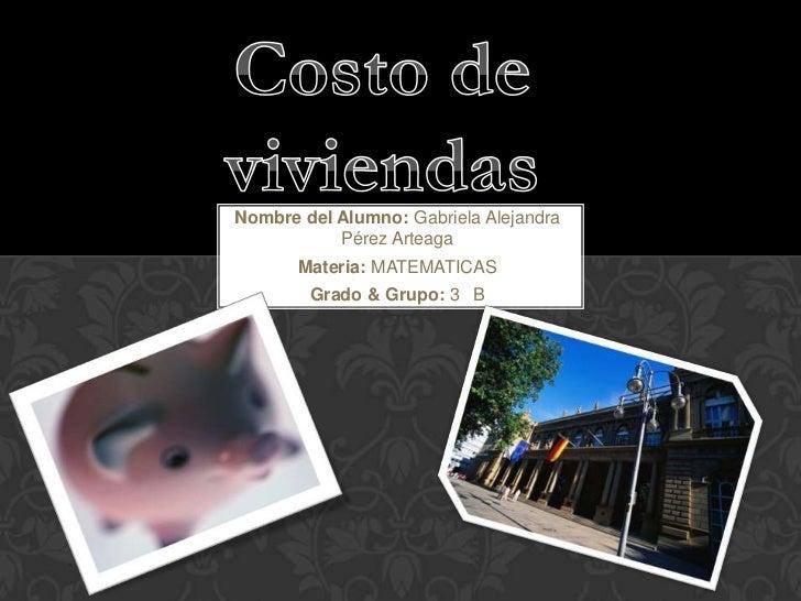 Costo de viviendas<br />Nombre del Alumno: Gabriela Alejandra Pérez Arteaga<br />Materia: MATEMATICAS<br />Grado & Grupo: ...