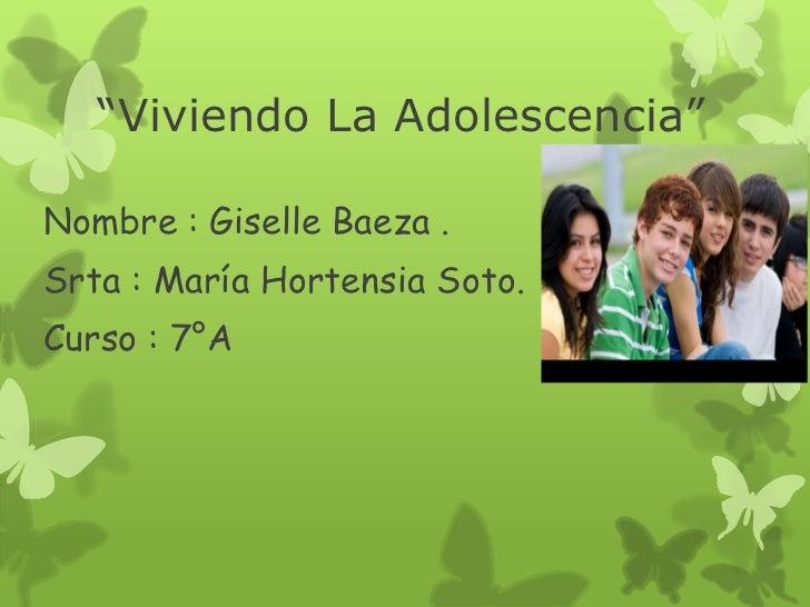 """""""Viviendo La Adolescencia""""Nombre : Giselle Baeza .Srta : María Hortensia Soto.Curso : 7°A"""