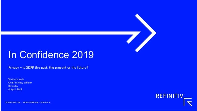 In Confidence 2019 CONFIDENTIAL – FOR INTERNAL USEONLY Privacy – is GDPR the past, the present or the future? Vivienne Art...