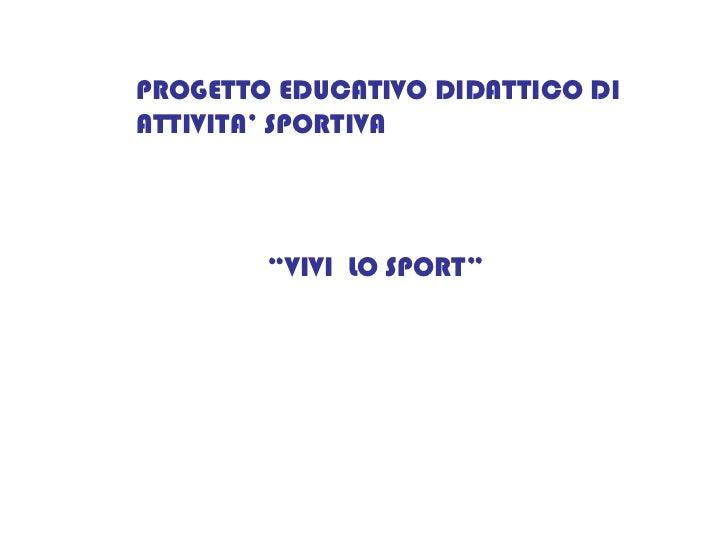 """PROGETTO EDUCATIVO DIDATTICO DI ATTIVITA' SPORTIVA """" VIVI  LO SPORT"""""""