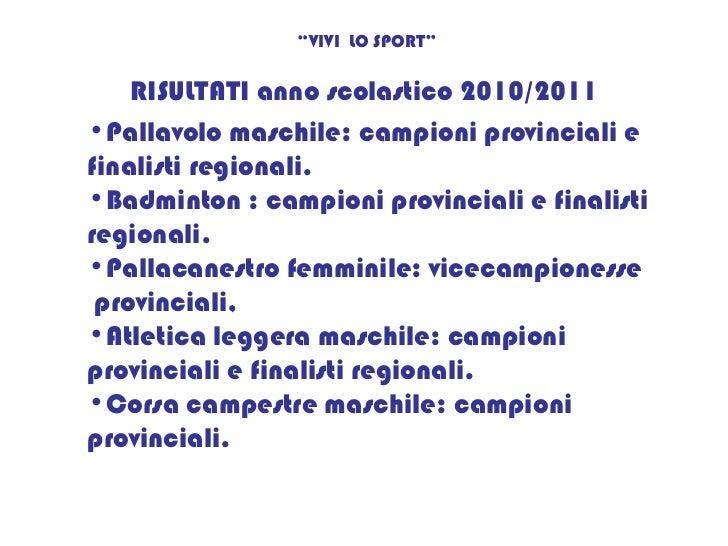 """RISULTATI anno scolastico 2010/2011 """" VIVI  LO SPORT"""" <ul><li>Pallavolo maschile: campioni provinciali e finalisti regiona..."""