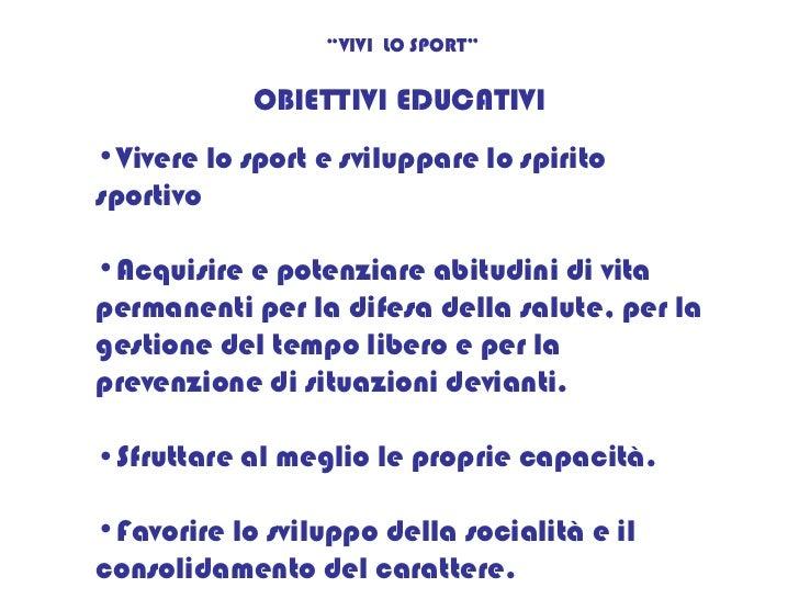 """OBIETTIVI EDUCATIVI """" VIVI  LO SPORT"""" <ul><li>Vivere lo sport e sviluppare lo spirito sportivo </li></ul><ul><li>Acquisire..."""
