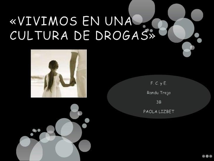 «VIVIMOS EN UNA CULTURA DE DROGAS»<br />F. C. y E.<br />Randu Trejo<br />3B<br />PAOLA LIZBET<br />