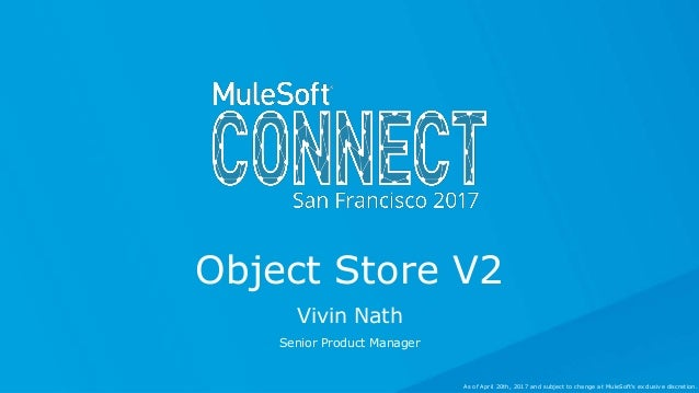 Vivin Nath Senior Product Manager Object Store V2 As of April 20th, 2017 and subject to change at MuleSoft's exclusive dis...