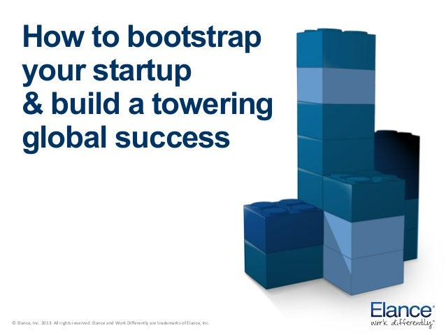 How to bootstrap your startup & build a towering global success  ©	   Elance,	   Inc.	   2013.	   All	   rights	   reserve...