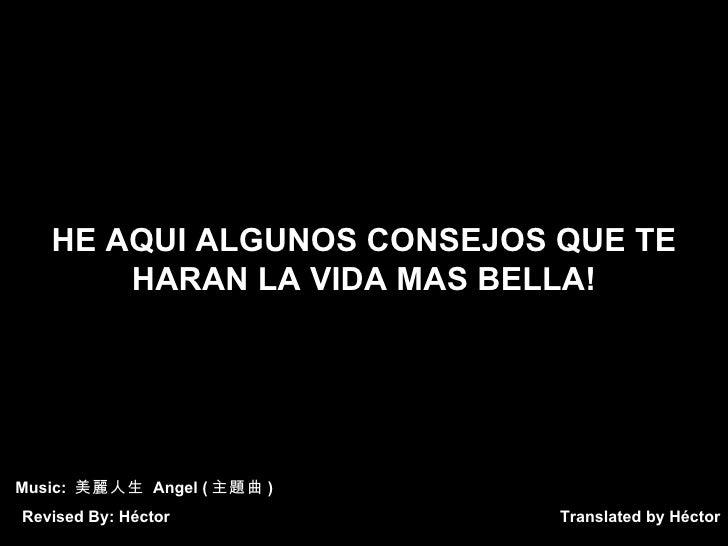 Translated by Héctor HE AQUI ALGUNOS CONSEJOS QUE TE HARAN LA VIDA MAS BELLA! Music:  美麗人生  Angel ( 主題曲 ) Revised By: Héctor