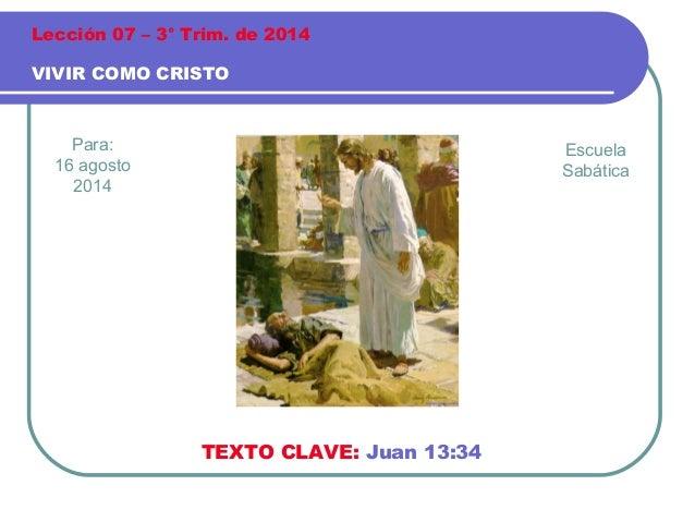 Para: 16 agosto 2014 VIVIR COMO CRISTO Lección 07 – 3° Trim. de 2014 TEXTO CLAVE: Juan 13:34 Escuela Sabática