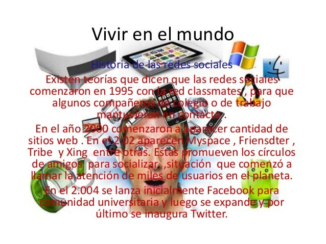 Vivir en el mundo Historia de las redes sociales Existen teorías que dicen que las redes sociales comenzaron en 1995 con l...