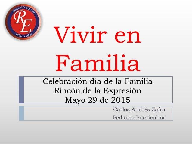 Vivir en Familia Celebración día de la Familia Rincón de la Expresión Mayo 29 de 2015 Carlos Andrés Zafra Pediatra Puericu...