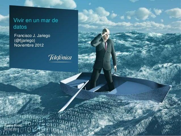 Vivir en un mar de      datos      Francisco J. Jariego      (@fjjariego)      Noviembre 2012Razón Social00.00.2011       ...