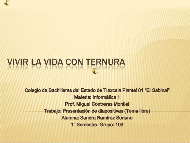 """VIVIR LA VIDA CON TERNURA Colegio de Bachilleres del Estado de Tlaxcala Plantel 01 """"El Sabinal"""" Materia: Informática 1 Pro..."""