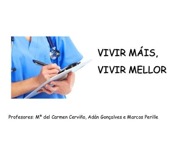 VIVIR MÁIS, VIVIR MELLOR Profesores: Mª del Carmen Cerviño, Adán Gonçalves e Marcos Perille