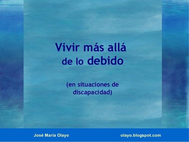 José María Olayo olayo.blogspot.com Vivir más allá de lo debido (en situaciones de discapacidad)