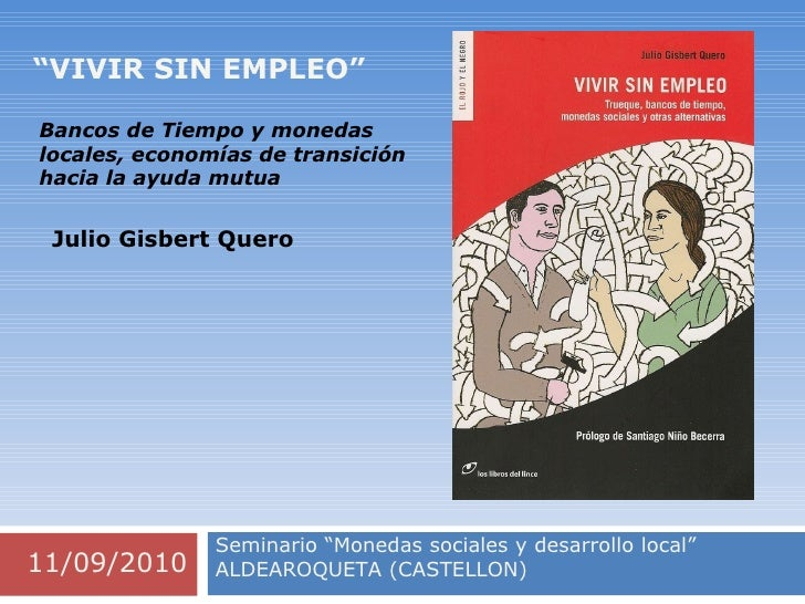 """"""" VIVIR SIN EMPLEO"""" 11/09/2010 Seminario """"Monedas sociales y desarrollo local"""" ALDEAROQUETA (CASTELLON) Julio Gisbert Quer..."""