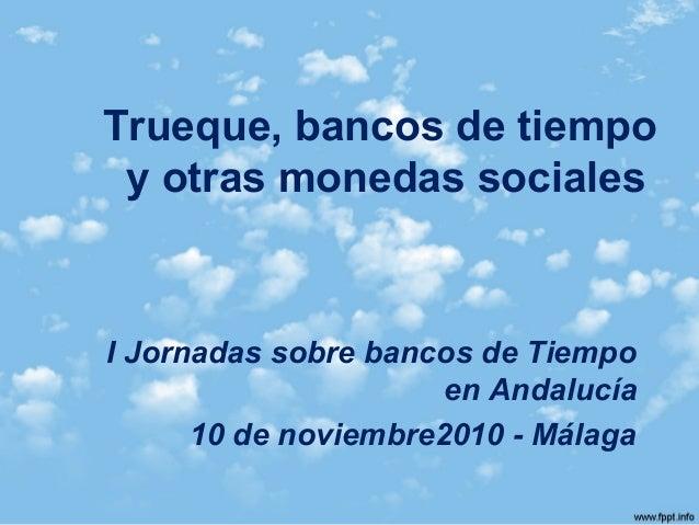 Trueque, bancos de tiempo y otras monedas sociales I Jornadas sobre bancos de Tiempo en Andalucía 10 de noviembre2010 - Má...