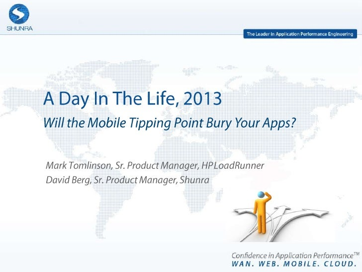 A Day In The Life, 2013 Will the Mobile Tipping Point Bury Your Apps? Mark Tomlinson, Sr. Product Manager, HP LoadRunner D...