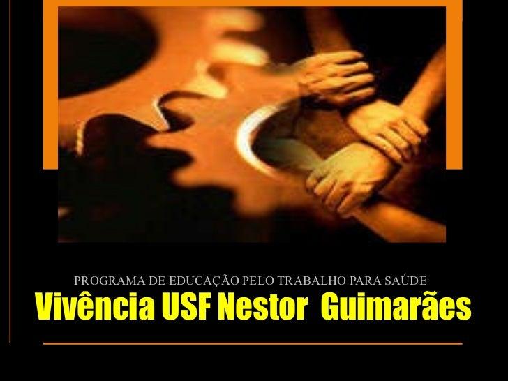 Vivência USF Nestor  Guimarães PROGRAMA DE EDUCAÇÃO PELO TRABALHO PARA SAÚDE