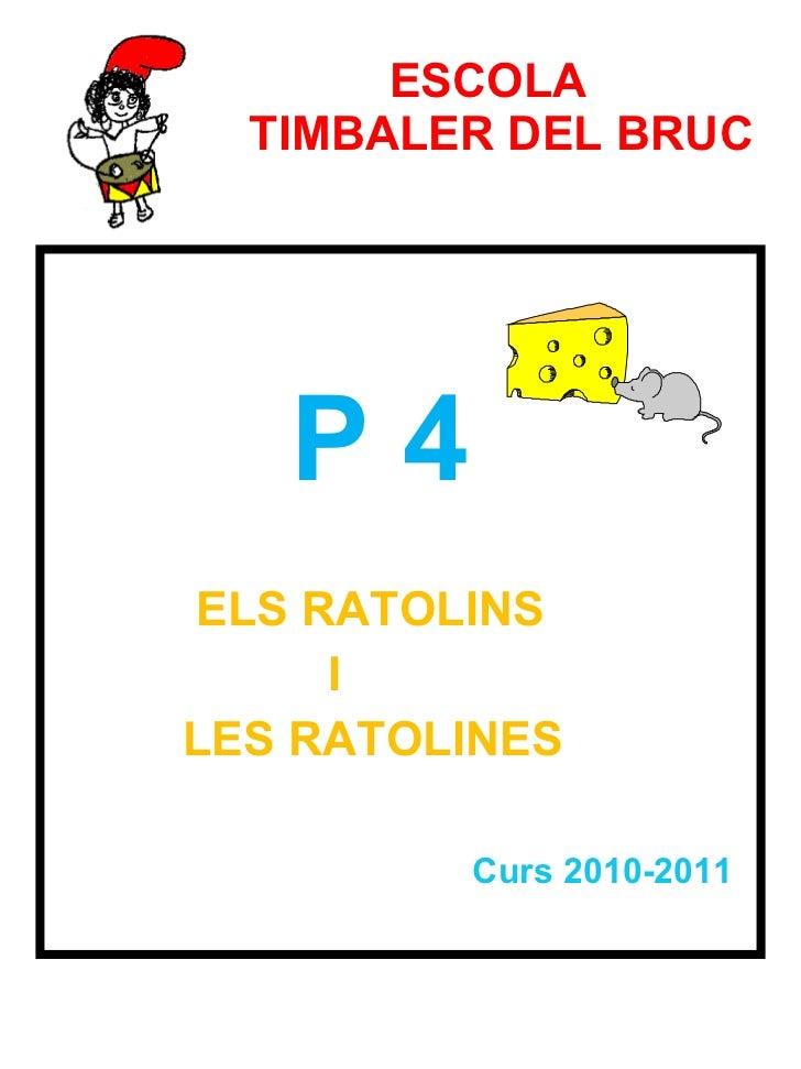 ESCOLA    TIMBALER DEL BRUC <ul><li>P 4  </li></ul><ul><li>ELS RATOLINS  </li></ul><ul><li>I  </li></ul><ul><li>LES RATOLI...