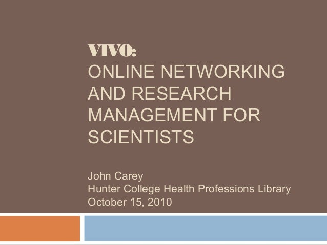 VIVO: ONLINE NETWORKING AND RESEARCH MANAGEMENT FOR SCIENTISTS John Carey Hunter College Health Professions Library Octobe...
