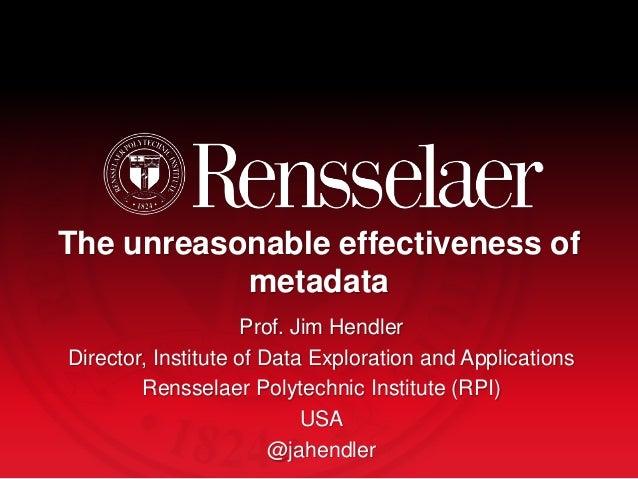 The unreasonable effectiveness of metadata Prof. Jim Hendler Director, Institute of Data Exploration and Applications Rens...