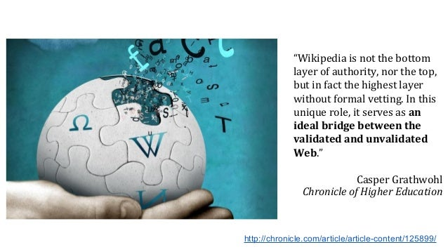 """""""Wikipedia is not the bottom layer of authority, nor the top, but in fact the highest layer without formal vetting. In thi..."""